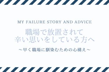 【失敗談と助言】職場で放置されて辛い方へ。〜早く馴染むための心構え〜