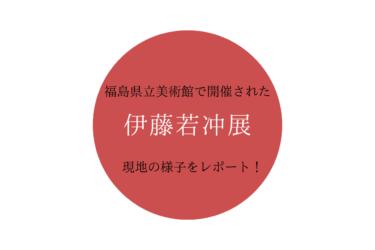 福島市で開催中の「伊藤若冲展」に行ってみたので現地の様子をレポートします!