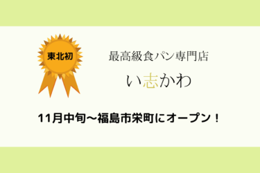 【11月22日】福島市栄町『最高級食パン専門店 い志かわ』オープン情報